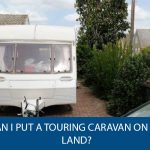 Can I Put a Touring Caravan on My Land?