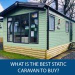 What Is The Best Static Caravan To Buy?