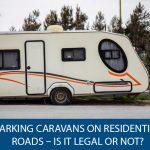 Parking Caravans On Residential Roads - Is It Legal Or Not?